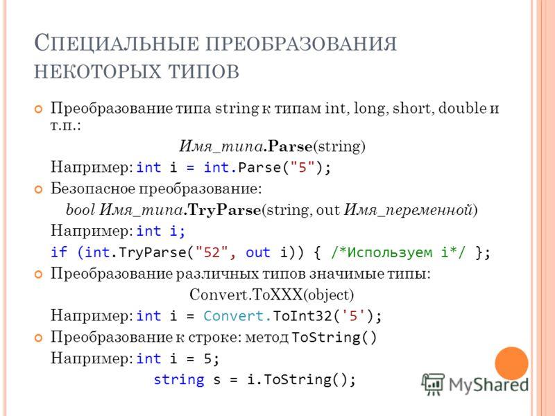 С ПЕЦИАЛЬНЫЕ ПРЕОБРАЗОВАНИЯ НЕКОТОРЫХ ТИПОВ Преобразование типа string к типам int, long, short, double и т.п.: Имя_типа.Parse (string) Например: int i = int.Parse(
