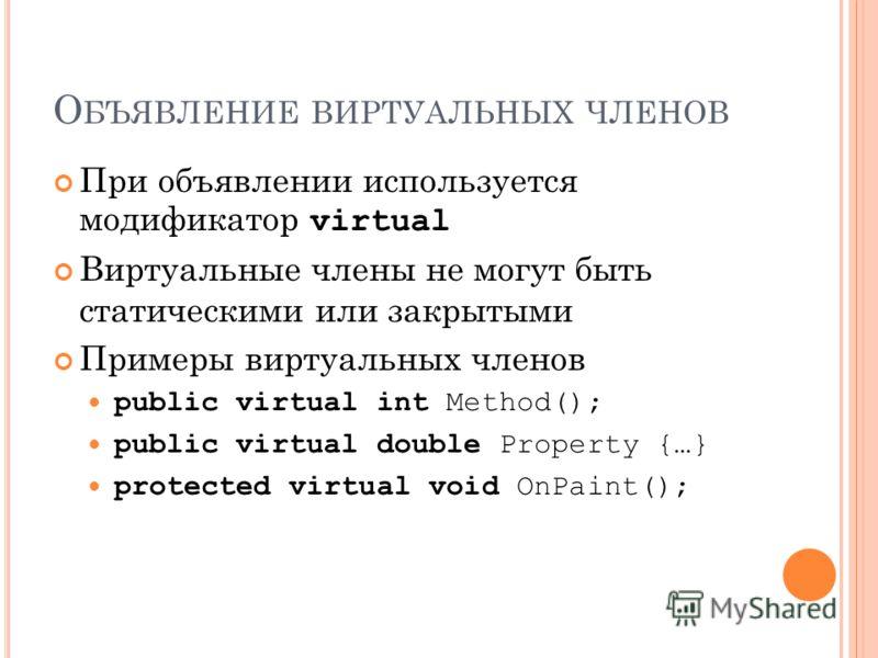 О БЪЯВЛЕНИЕ ВИРТУАЛЬНЫХ ЧЛЕНОВ При объявлении используется модификатор virtual Виртуальные члены не могут быть статическими или закрытыми Примеры виртуальных членов public virtual int Method(); public virtual double Property {…} protected virtual voi