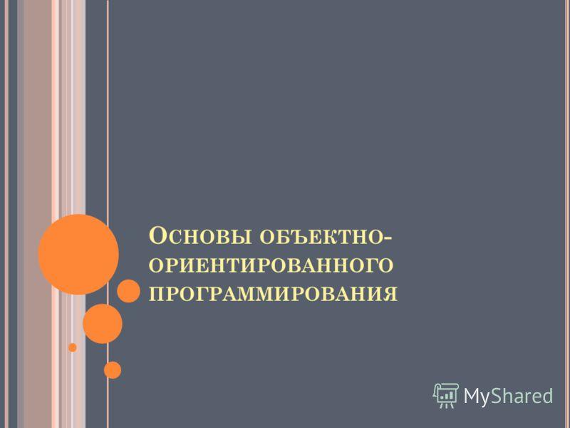 О СНОВЫ ОБЪЕКТНО - ОРИЕНТИРОВАННОГО ПРОГРАММИРОВАНИЯ