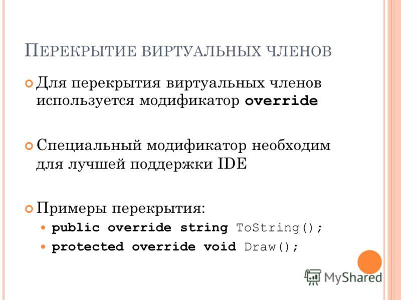 П ЕРЕКРЫТИЕ ВИРТУАЛЬНЫХ ЧЛЕНОВ Для перекрытия виртуальных членов используется модификатор override Специальный модификатор необходим для лучшей поддержки IDE Примеры перекрытия: public override string ToString(); protected override void Draw();
