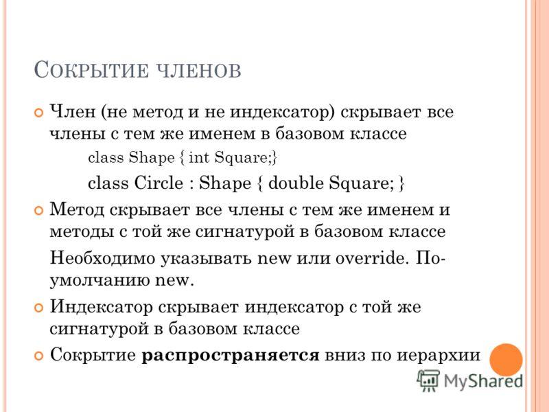С ОКРЫТИЕ ЧЛЕНОВ Член (не метод и не индексатор) скрывает все члены с тем же именем в базовом классе class Shape { int Square;} class Circle : Shape { double Square; } Метод скрывает все члены с тем же именем и методы с той же сигнатурой в базовом кл