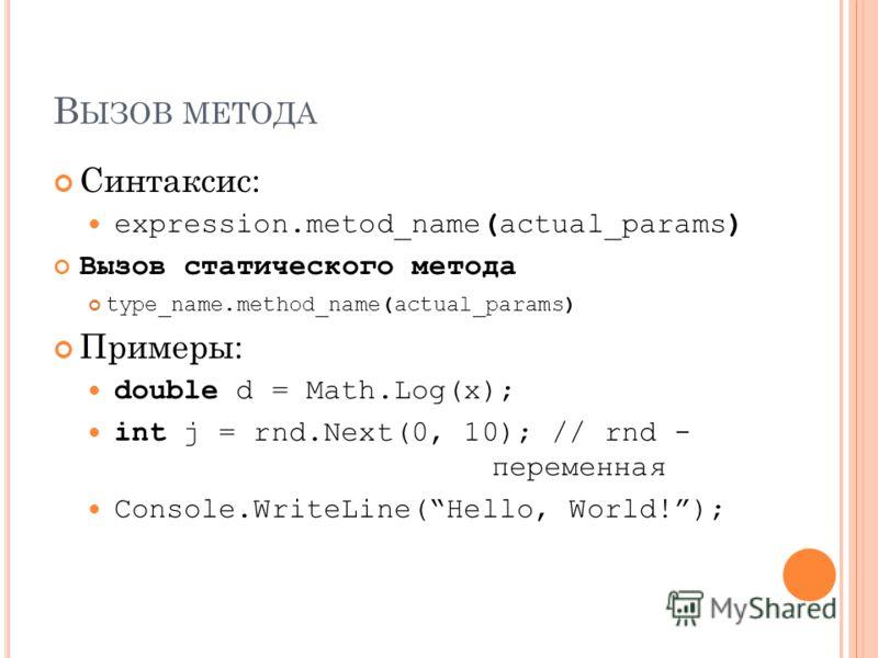 В ЫЗОВ МЕТОДА Синтаксис: expression.metod_name(actual_params) Вызов статического метода type_name.method_name(actual_params) Примеры: double d = Math.Log(x); int j = rnd.Next(0, 10); // rnd - переменная Console.WriteLine(Hello, World!);