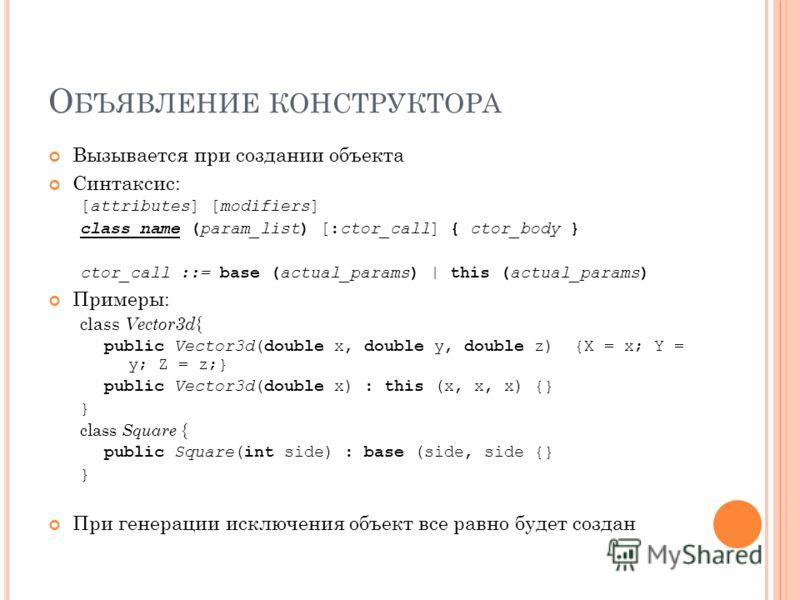 О БЪЯВЛЕНИЕ КОНСТРУКТОРА Вызывается при создании объекта Синтаксис: [attributes] [modifiers] class_name (param_list) [:ctor_call] { ctor_body } ctor_call ::= base (actual_params) | this (actual_params) Примеры: class Vector3d { public Vector3d(double