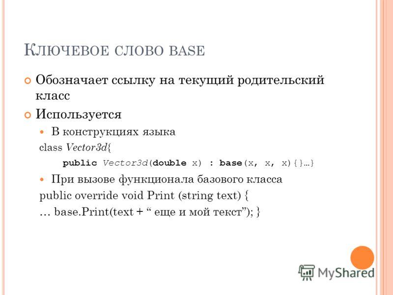 К ЛЮЧЕВОЕ СЛОВО BASE Обозначает ссылку на текущий родительский класс Используется В конструкциях языка class Vector3d { public Vector3d(double x) : base(x, x, x){}…} При вызове функционала базового класса public override void Print (string text) { …