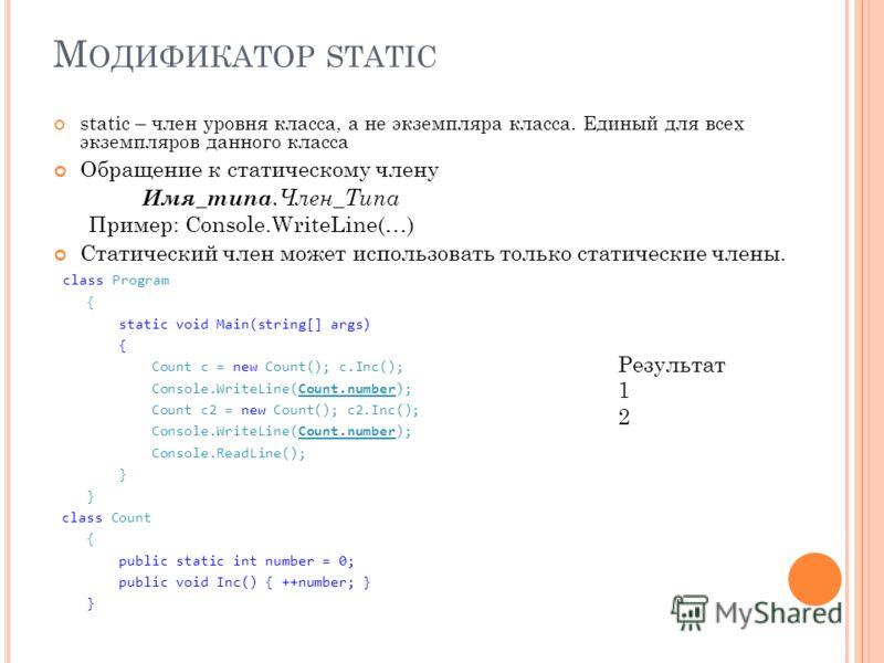 М ОДИФИКАТОР STATIC static – член уровня класса, а не экземпляра класса. Единый для всех экземпляров данного класса Обращение к статическому члену Имя_типа.Член_Типа Пример: Console.WriteLine(…) Статический член может использовать только статические
