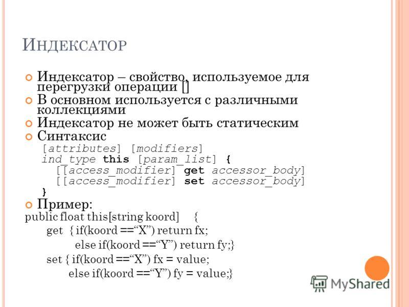 И НДЕКСАТОР Индексатор – свойство, используемое для перегрузки операции [] В основном используется с различными коллекциями Индексатор не может быть статическим Синтаксис [attributes] [modifiers] ind_type this [param_list] { [[access_modifier] get ac