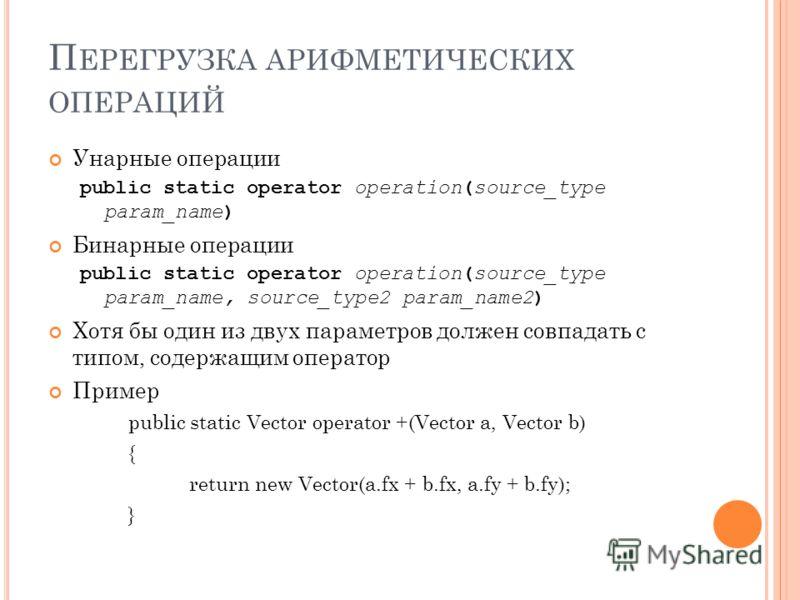 П ЕРЕГРУЗКА АРИФМЕТИЧЕСКИХ ОПЕРАЦИЙ Унарные операции public static operator operation(source_type param_name) Бинарные операции public static operator operation(source_type param_name, source_type2 param_name2) Хотя бы один из двух параметров должен