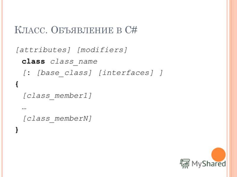 К ЛАСС. О БЪЯВЛЕНИЕ В С# [attributes] [modifiers] class class_name [: [base_class] [interfaces] ] { [class_member1] … [class_memberN] }