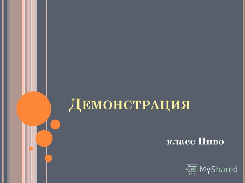 Д ЕМОНСТРАЦИЯ класс Пиво