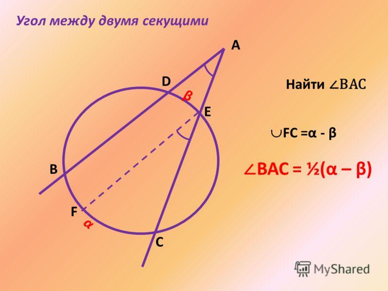 А В E D C α β F Найти ВАС ВАС = ½(α – β) Угол между двумя секущими FC =α - β