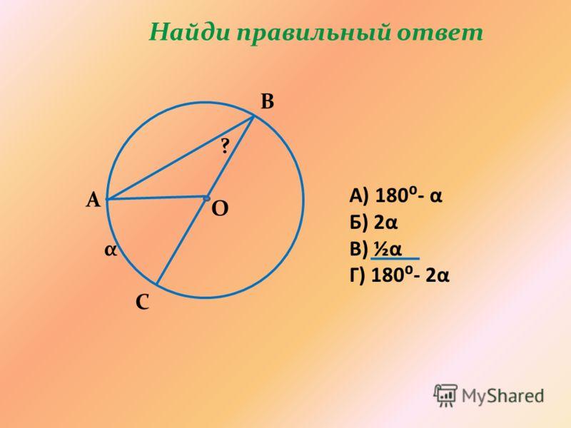 Найди правильный ответ α А В С О ? А) 180- α Б) 2α В) ½α Г) 180- 2α