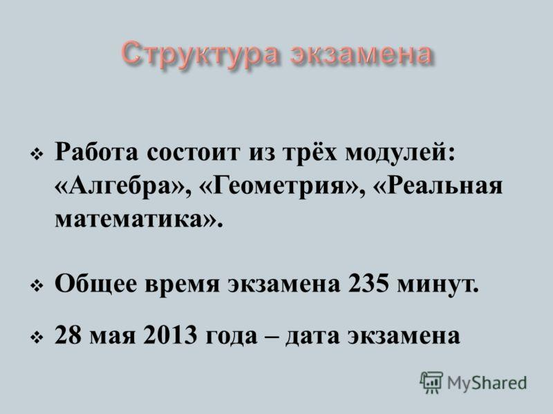 Работа состоит из трёх модулей : « Алгебра », « Геометрия », « Реальная математика ». Общее время экзамена 235 минут. 28 мая 2013 года – дата экзамена
