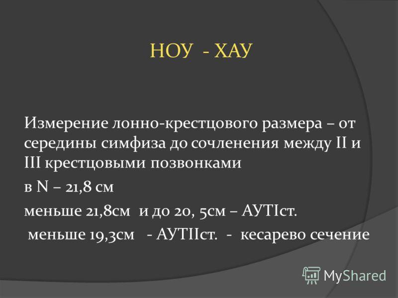 НОУ - ХАУ Измерение лонно-крестцового размера – от середины симфиза до сочленения между II и III крестцовыми позвонками в N – 21,8 см меньше 21,8см и до 20, 5см – АУТIст. меньше 19,3см - АУТIIст. - кесарево сечение