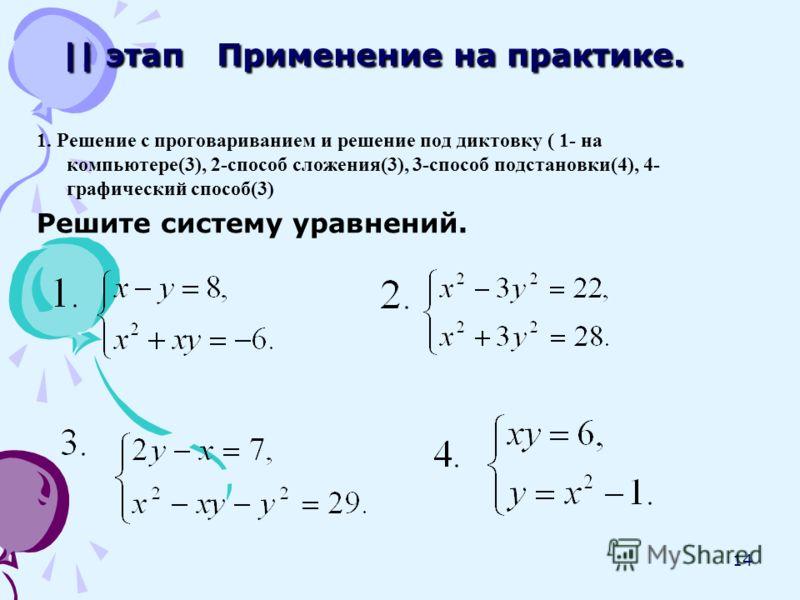 14 || этап Применение на практике. 1. Решение с проговариванием и решение под диктовку ( 1- на компьютере(3), 2-способ сложения(3), 3-способ подстановки(4), 4- графический способ(3) Решите систему уравнений.