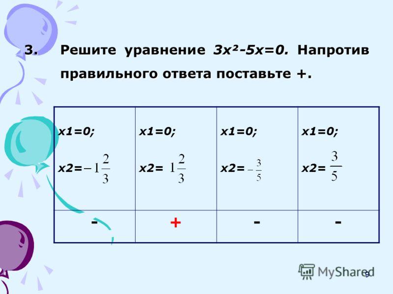 9 3.Решите уравнение 3х²-5х=0. Напротив правильного ответа поставьте +. х1=0; х2= х1=0; х2= х1=0; х2= х1=0; х2= -+--