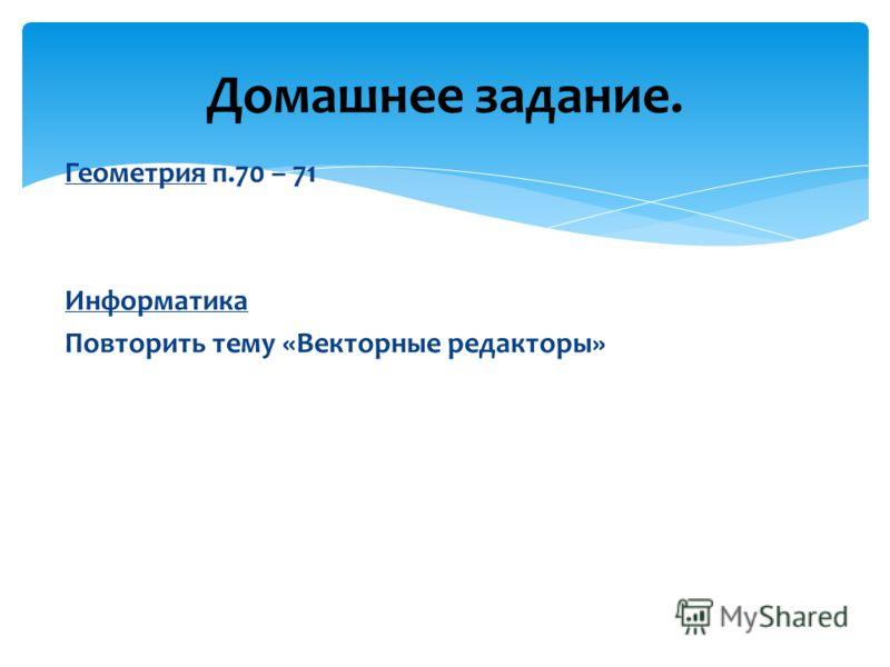 Домашнее задание. Геометрия п.70 – 71 Информатика Повторить тему «Векторные редакторы»