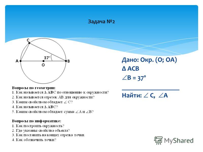 Задача 2 Дано: Окр. (О; ОА) Δ АСВ В = 37º _________________ Найти: С, А
