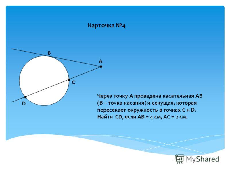 Карточка 4 Через точку А проведена касательная АВ (В – точка касания) и секущая, которая пересекает окружность в точках С и D. Найти СD, если АВ = 4 см, АС = 2 см.