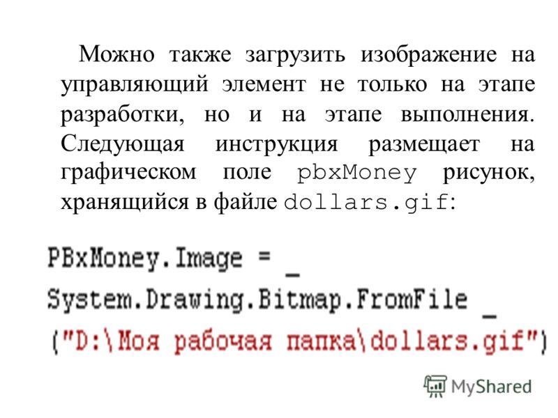 Можно также загрузить изображение на управляющий элемент не только на этапе разработки, но и на этапе выполнения. Следующая инструкция размещает на графическом поле pbxMoney рисунок, хранящийся в файле dollars.gif :