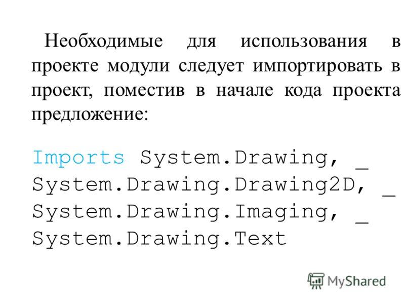 Необходимые для использования в проекте модули следует импортировать в проект, поместив в начале кода проекта предложение: Imports System.Drawing, _ System.Drawing.Drawing2D, _ System.Drawing.Imaging, _ System.Drawing.Text