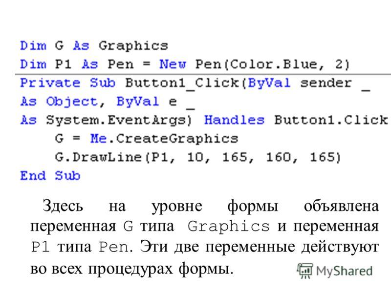 Здесь на уровне формы объявлена переменная G типа Graphics и переменная P1 типа Pen. Эти две переменные действуют во всех процедурах формы.