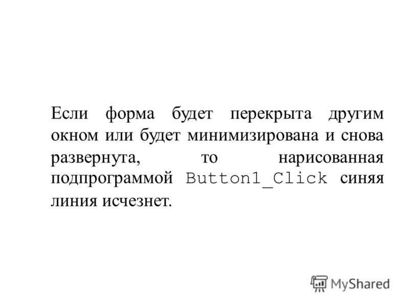 Если форма будет перекрыта другим окном или будет минимизирована и снова развернута, то нарисованная подпрограммой Button1_Click синяя линия исчезнет.