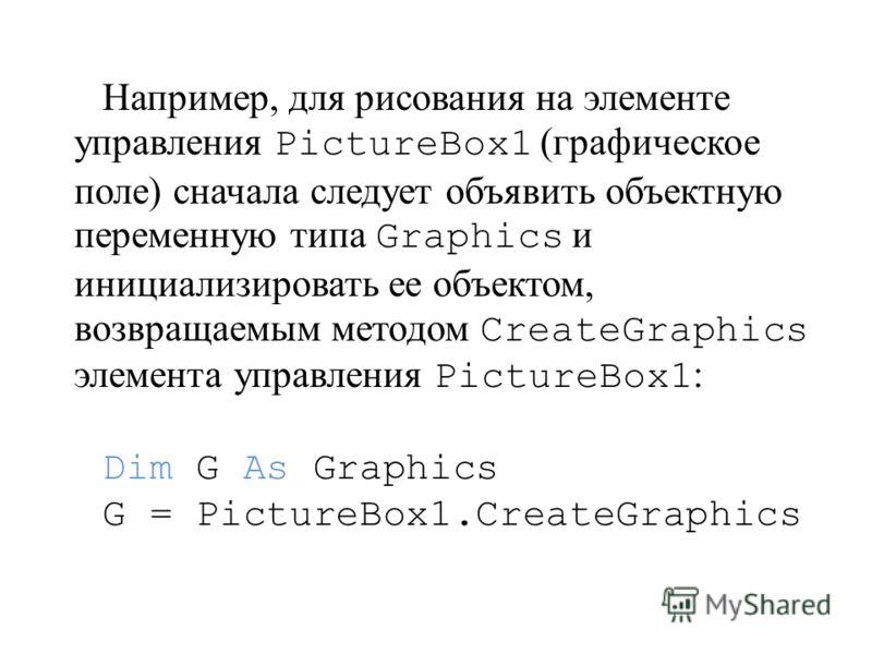 Например, для рисования на элементе управления PictureBox1 (графическое поле) сначала следует объявить объектную переменную типа Graphics и инициализировать ее объектом, возвращаемым методом CreateGraphics элемента управления PictureBox1 : Dim G As G
