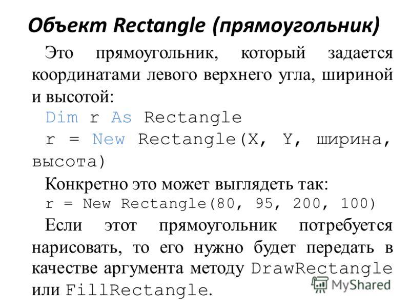 Объект Rectangle (прямоугольник) Это прямоугольник, который задается координатами левого верхнего угла, шириной и высотой: Dim r As Rectangle r = New Rectangle(X, Y, ширина, высота) Конкретно это может выглядеть так: r = New Rectangle(80, 95, 200, 10