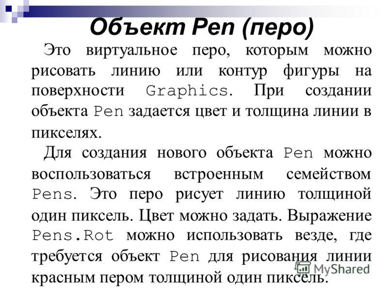 Объект Pen (перо) Это виртуальное перо, которым можно рисовать линию или контур фигуры на поверхности Graphics. При создании объекта Pen задается цвет и толщина линии в пикселях. Для создания нового объекта Pen можно воспользоваться встроенным семейс