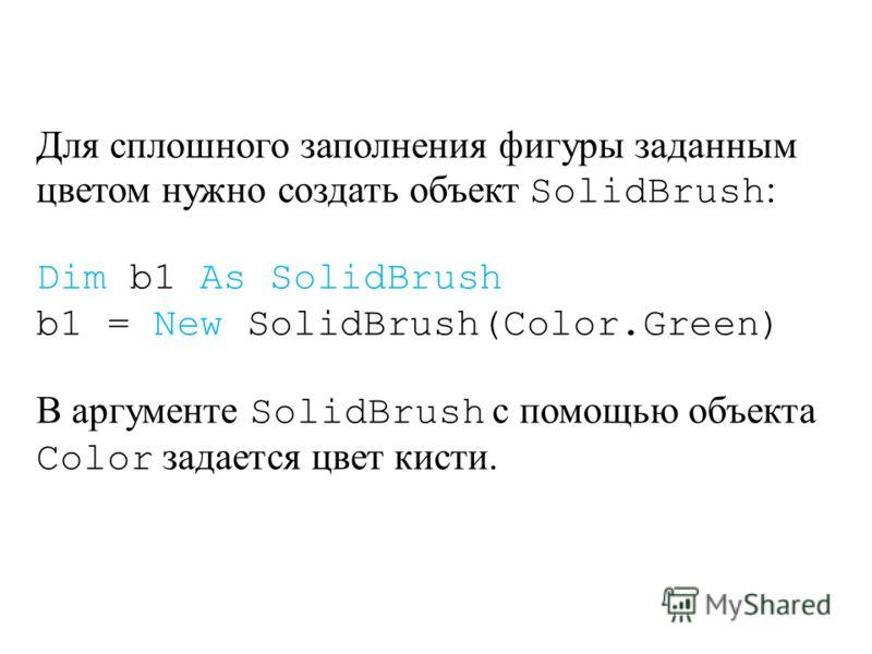 Для сплошного заполнения фигуры заданным цветом нужно создать объект SolidBrush : Dim b1 As SolidBrush b1 = New SolidBrush(Color.Green) В аргументе SolidBrush с помощью объекта Color задается цвет кисти.
