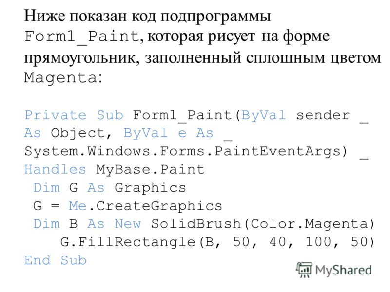 Ниже показан код подпрограммы Form1_Paint, которая рисует на форме прямоугольник, заполненный сплошным цветом Magenta : Private Sub Form1_Paint(ByVal sender _ As Object, ByVal e As _ System.Windows.Forms.PaintEventArgs) _ Handles MyBase.Paint Dim G A
