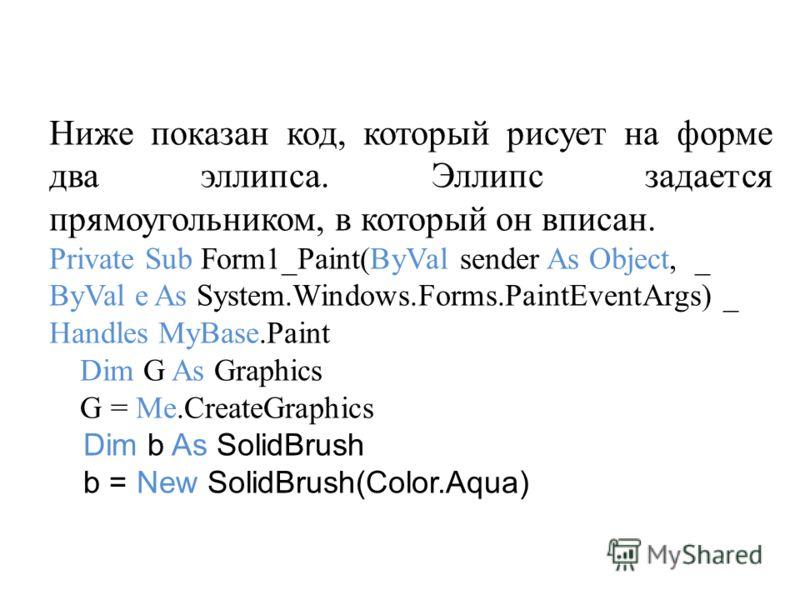 Ниже показан код, который рисует на форме два эллипса. Эллипс задается прямоугольником, в который он вписан. Private Sub Form1_Paint(ByVal sender As Object, _ ByVal e As System.Windows.Forms.PaintEventArgs) _ Handles MyBase.Paint Dim G As Graphics G