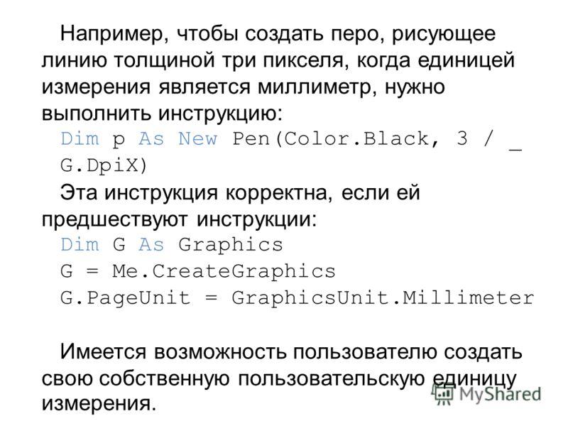Например, чтобы создать перо, рисующее линию толщиной три пикселя, когда единицей измерения является миллиметр, нужно выполнить инструкцию: Dim p As New Pen(Color.Black, 3 / _ G.DpiX) Эта инструкция корректна, если ей предшествуют инструкции: Dim G A
