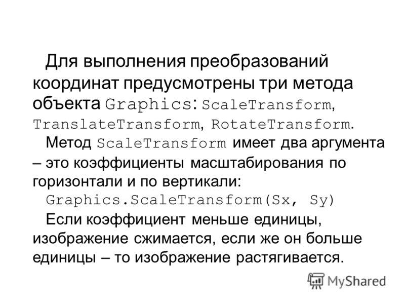 Для выполнения преобразований координат предусмотрены три метода объекта Graphics : ScaleTransform, TranslateTransform, RotateTransform. Метод ScaleTransform имеет два аргумента – это коэффициенты масштабирования по горизонтали и по вертикали: Graphi