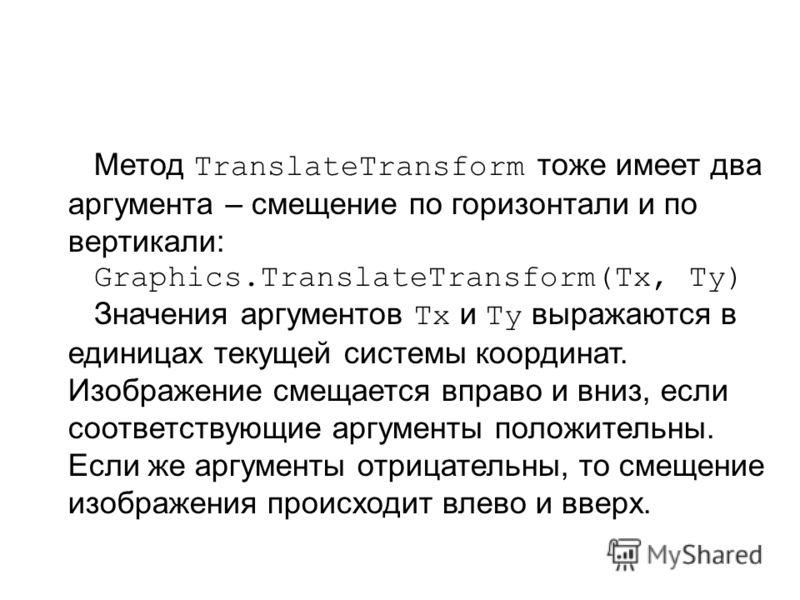 Метод TranslateTransform тоже имеет два аргумента – смещение по горизонтали и по вертикали: Graphics.TranslateTransform(Tx, Ty) Значения аргументов Tx и Ty выражаются в единицах текущей системы координат. Изображение смещается вправо и вниз, если соо