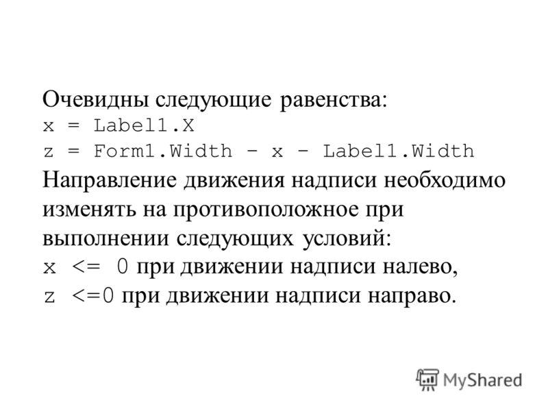 Очевидны следующие равенства: x = Label1.X z = Form1.Width – x – Label1.Width Направление движения надписи необходимо изменять на противоположное при выполнении следующих условий: x