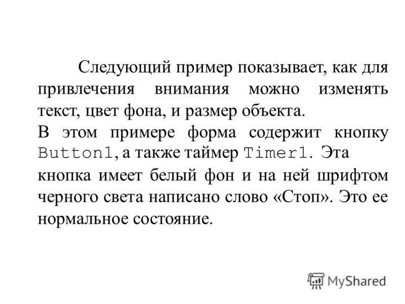 Следующий пример показывает, как для привлечения внимания можно изменять текст, цвет фона, и размер объекта. В этом примере форма содержит кнопку Button1, а также таймер Timer1. Эта кнопка имеет белый фон и на ней шрифтом черного света написано слово