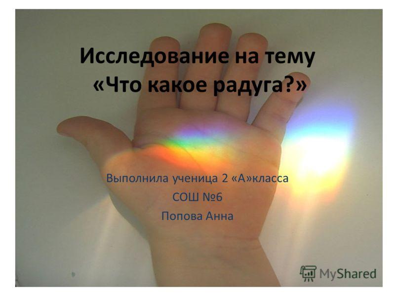 Исследование на тему «Что какое радуга?» Выполнила ученица 2 «А»класса СОШ 6 Попова Анна