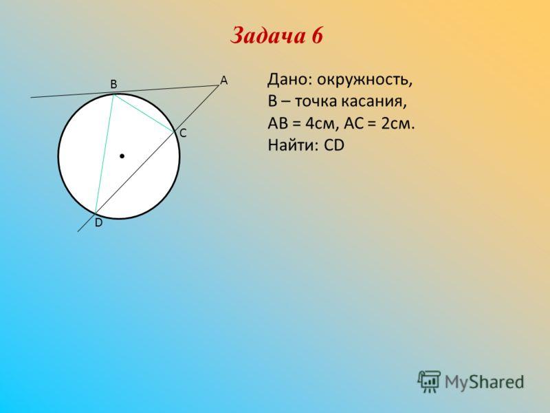 Задача 6 В А С D Дано: окружность, В – точка касания, АВ = 4см, АС = 2см. Найти: СD