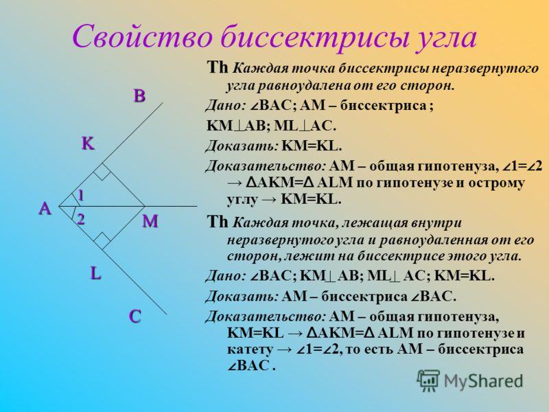 Свойство биссектрисы угла Th Каждая точка биссектрисы неразвернутого угла равноудалена от его сторон. Дано: BAC; AM – биссектриса ; KM AB; ML AC. Доказать: KM=KL. Доказательство: AM – общая гипотенуза, 1= 2 Δ AKM= Δ ALM по гипотенузе и острому углу K