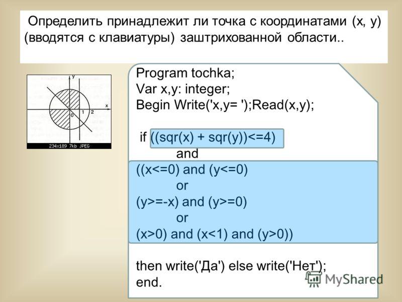 24 Определить принадлежит ли точка с координатами (х, у) (вводятся с клавиатуры) заштрихованной области.. Program tochka; Var x,y: integer; Begin Write('x,y= ');Read(x,y); if ((sqr(x) + sqr(y))0) and (x 0)) then write('Да') else write('Нет'); end.