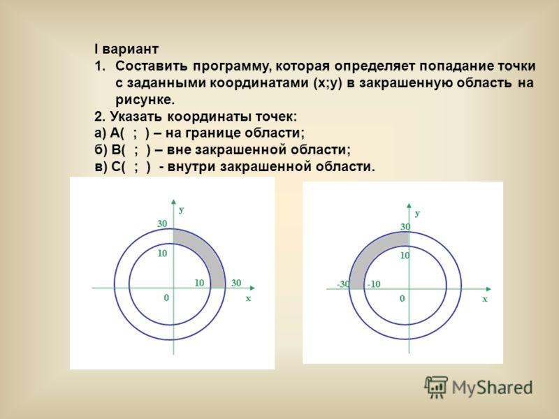 I вариант 1.Составить программу, которая определяет попадание точки с заданными координатами (x;y) в закрашенную область на рисунке. 2. Указать координаты точек: a) A( ; ) – на границе области; б) B( ; ) – вне закрашенной области; в) C( ; ) - внутри