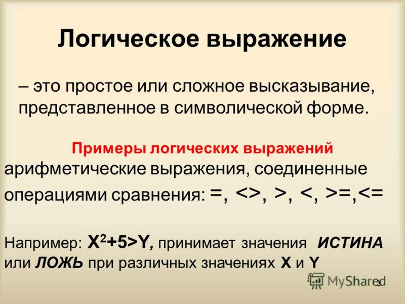3 Логическое выражение – это простое или сложное высказывание, представленное в символической форме. Примеры логических выражений арифметические выражения, соединенные операциями сравнения: =, , >, =,Y, принимает значения ИСТИНА или ЛОЖЬ при различны