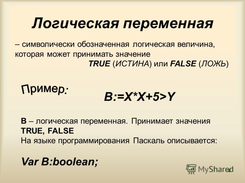 4 Логическая переменная – символически обозначенная логическая величина, которая может принимать значение TRUE (ИСТИНА) или FALSE (ЛОЖЬ) B – логическая переменная. Принимает значения TRUE, FALSE На языке программирования Паскаль описывается: Var B:bo