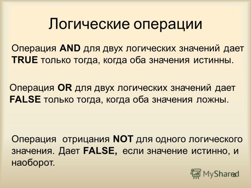 6 Логические операции Операция AND для двух логических значений дает TRUE только тогда, когда оба значения истинны. Операция OR для двух логических значений дает FALSE только тогда, когда оба значения ложны. Операция отрицания NOT для одного логическ