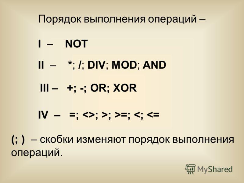 7 II – *; /; DIV; MOD; AND (; ) – скобки изменяют порядок выполнения операций. Порядок выполнения операций – I – NOT III – +; -; OR; XOR IV – =; ; >; >=;