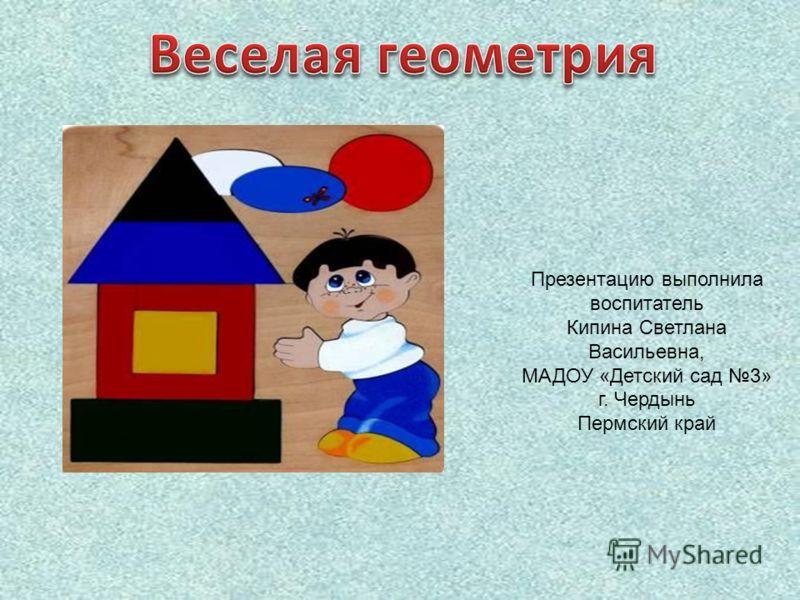 Презентацию выполнила воспитатель Кипина Светлана Васильевна, МАДОУ «Детский сад 3» г. Чердынь Пермский край