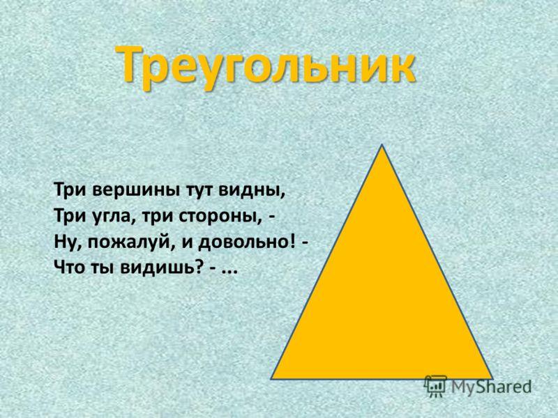 Треугольник Три вершины тут видны, Три угла, три стороны, - Ну, пожалуй, и довольно! - Что ты видишь? -...