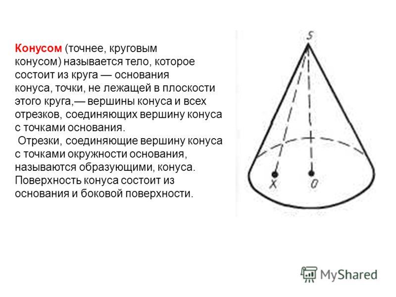 Конусом (точнее, круговым конусом) называется тело, которое состоит из круга основания конуса, точки, не лежащей в плоскости этого круга, вершины конуса и всех отрезков, соединяющих вершину конуса с точками основания. Отрезки, соединяющие вершину кон