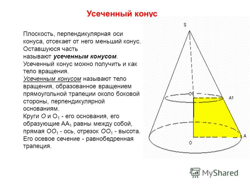Усеченный конус Плоскость, перпендикулярная оси конуса, отсекает от него меньший конус. Оставшуюся часть называют усеченным конусом. Усеченный конус можно получить и как тело вращения. Усеченным конусом называют тело вращения, образованное вращением